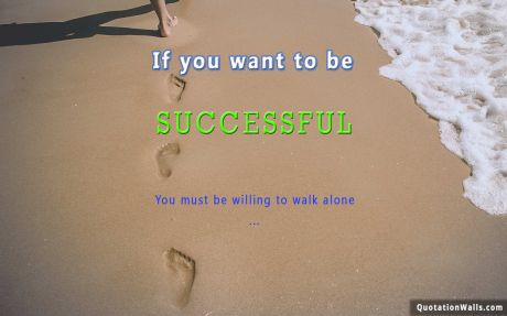Motivation quote:  If you want to be successful, You must be willing to walk alone.