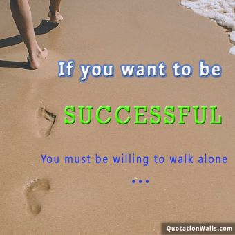Alone quote:  If you want to be successful, You must be willing to walk alone.