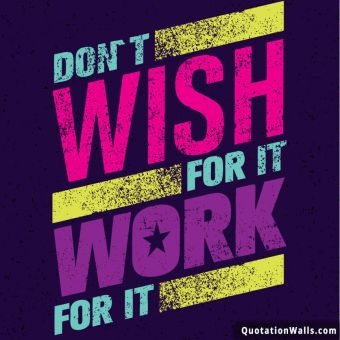 Inspiring quote: Don't wish for it, work for it.