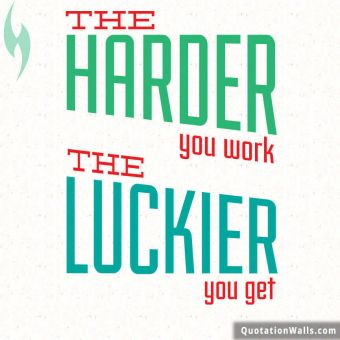 White Background quote: The harder you work. The luckier you get.