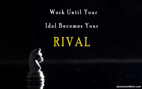 Motivation quote: Work until your idol becomes your rival..