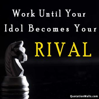 Inspirational quote: Work until your idol becomes your rival..